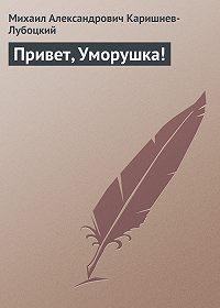 Михаил Александрович Каришнев-Лубоцкий -Привет, Уморушка!