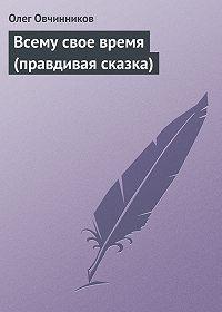 Олег Овчинников -Всему свое время (правдивая сказка)