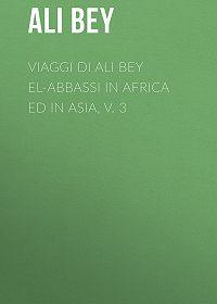 Ali Bey -Viaggi di Ali Bey el-Abbassi in Africa ed in Asia, v. 3