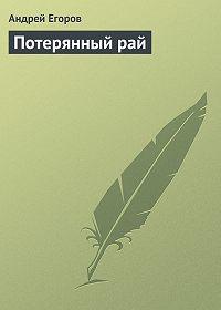Андрей Егоров - Потерянный рай