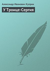Александр Куприн -У Троице-Сергия