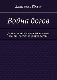 Владимир Юстус - Война богов. Данная книга является черновиком ксерии рассказов «Война богов»