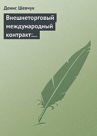 Денис Шевчук -Внешнеторговый международный контракт: типовой образец, пример контракта, экономические и юридические аспекты