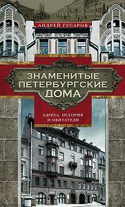 Андрей Гусаров - Знаменитые петербургские дома. Адреса, история иобитатели