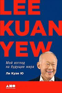 Ли Куан Ю -Мой взгляд на будущее мира
