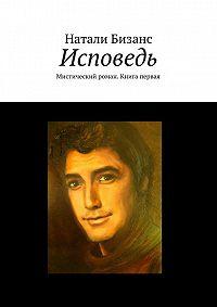 Натали Бизанс -Исповедь. Мистический роман. Книга первая