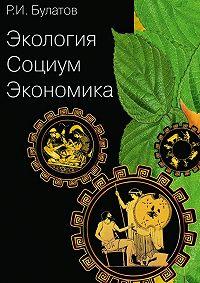 Рамиль Булатов - Экология. Социум. Экономика