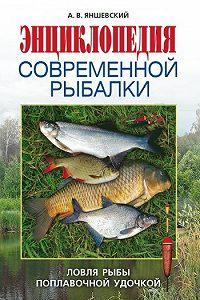 Андрей Владимирович Яншевский - Энциклопедия современной рыбалки. Ловля рыбы поплавочной удочкой