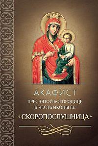 Сборник -Акафист Пресвятой Богородице в честь иконы Ее «Скоропослушница»