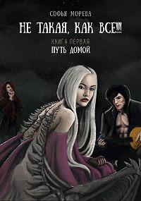 Софья Морева -Не такая как все!!! Книга первая. Путь домой