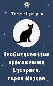 Тимур Суворов - Необыкновенные приключения Шустрика, героя Мяукии