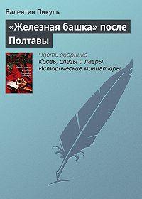 Валентин Пикуль - «Железная башка» после Полтавы