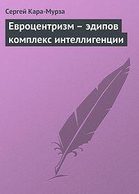 Сергей Кара-Мурза -Евроцентризм – эдипов комплекс интеллигенции