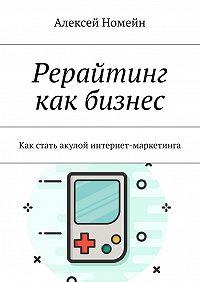 Алексей Номейн -Рерайтинг как бизнес. Как стать акулой интернет-маркетинга