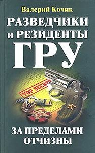 Валерий Кочик -Разведчики и резиденты ГРУ