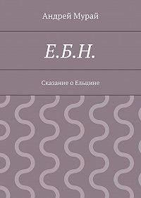 Андрей Мурай -Е.Б.Н. Сказание о Ельцине