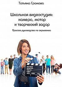 Татьяна Громова -Школьная видеостудия: камера, мотор и творческий задор. Простое руководство по окрылению