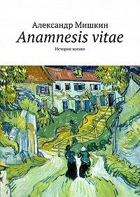 Александр Мишкин -Anamnesis vitae. История жизни