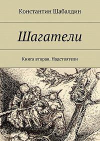 Константин Шабалдин -Шагатели. Книга вторая. Надстоятели