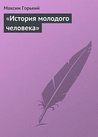 Максим Горький - «История молодого человека»