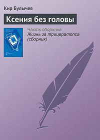 Кир Булычев - Ксения без головы