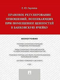 Елена Гаряева -Правовое регулирование отношений, возникающих при помещении ценностей в банковскую ячейку. Монография