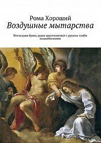 Рома Хороший -Воздушные мытарства. Последняя брань души христианской сдухами злобы поднебесными