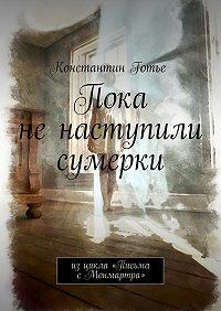 Константин Готье -Пока не наступили сумерки. Изцикла «Письма сМонмартра»