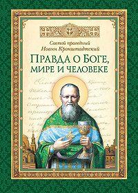 Святой праведный Иоанн Кронштадтский -Правда о Боге, мире и человеке
