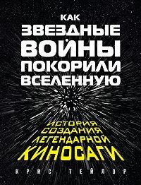 Крис Тейлор -Как «Звездные войны» покорили Вселенную. История создания легендарной киносаги