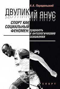 Алексей Передельский -Двуликий Янус. Спорт как социальный феномен. Сущность и онтологические основания