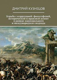 Дмитрий Кузнецов -Борьба скоррупцией: философский, исторический иправовой аспект врамках национального имеждународного подхода