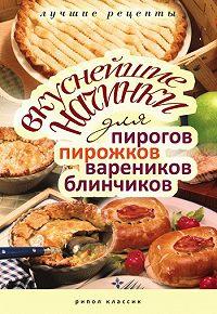 Вера Куликова - Вкуснейшие начинки для пирогов, пирожков, вареников, блинчиков. Лучшие рецепты