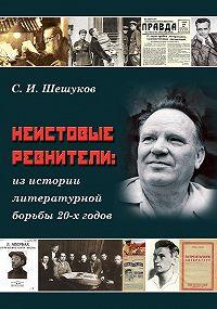 Степан Шешуков - Неистовые ревнители. Из истории литературной борьбы 20-х годов