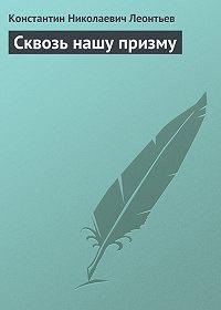 Константин Леонтьев -Сквозь нашу призму