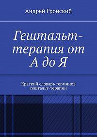 Андрей Гронский - Гештальт-терапия от А до Я. Краткий словарь терминов гештальт-терапии