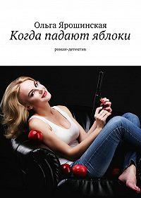 Ольга Ярошинская - Когда падают яблоки