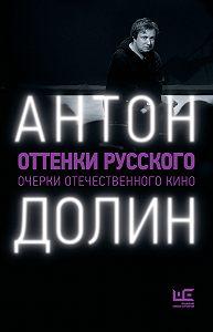 Антон Владимирович Долин -Оттенки русского. Очерки отечественного кино