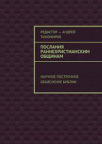 Андрей Тихомиров -Послания раннехристианским общинам. Научное построчное объяснение Библии