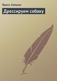 Ирина Зайцева - Дрессируем собаку