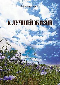 Владимир Киреев -К лучшей жизни (сборник)