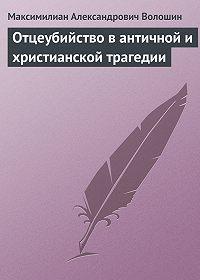 Максимилиан Волошин -Отцеубийство в античной и христианской трагедии