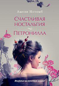 Амели Нотомб -Счастливая ностальгия. Петронилла (сборник)