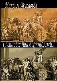 Максим Муравьёв - Сумасшедшая хронология
