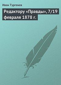 Иван Тургенев -Редактору «Правды», 7/19 февраля 1878 г.