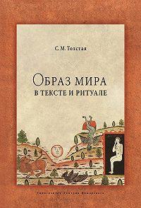 Светлана Толстая -Образ мира в тексте и ритуале