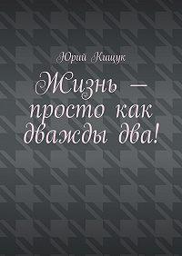 Юрий Кищук - Жизнь– просто как дваждыдва!