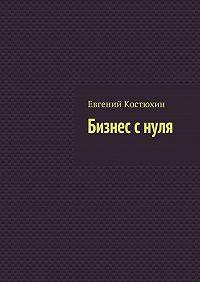 Евгений Костюхин -Бизнес снуля
