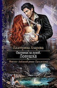 Екатерина Азарова -Охотники за луной. Ловушка