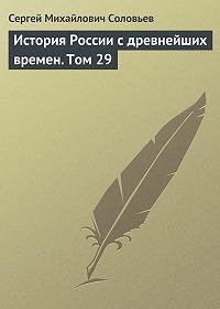 Сергей Соловьев -История России с древнейших времен. Том 29